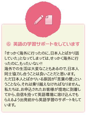 ⑥ 英語の学習サポートをしています。「せっかく海外に行ったのに、日本人とばかり話していた」となってしまっては、せっかく海外に行ったのに、もったいない!!海外での生活は大変なこともあるので、日本人同士協力し合うことは良いことだと思います。ただ日本人とばかりいる原因が「言葉の壁」ということなら、それは乗り越えなければなりません。私たちは、お申込されたお客様が現地に到着してから、自信を持って英語環境に溶け込んでもらえるよう出発前から英語学習のサポートをしています。